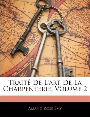 Traite De L'Art De La Charpenterie, Volume 2 - Amand Rose Emy