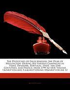 The Dispatches of Field Marshal the Duke of Wellington: During His Various Campaigns in India, Denmark, Portugal, Spain, the Low Countries, and France, ... 5-6;volume 10;volume 12