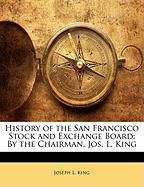 History of the San Francisco Stock and Exchange Board: By the Chairman, Jos. L. King