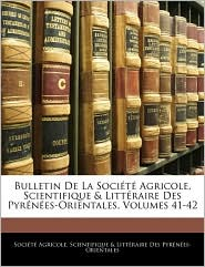 Bulletin De La Societe Agricole, Scientifique &Amp; Litteraire Des Pyrenees-Orientales, Volumes 41-42 - Scientifique &Am Societe Agricole
