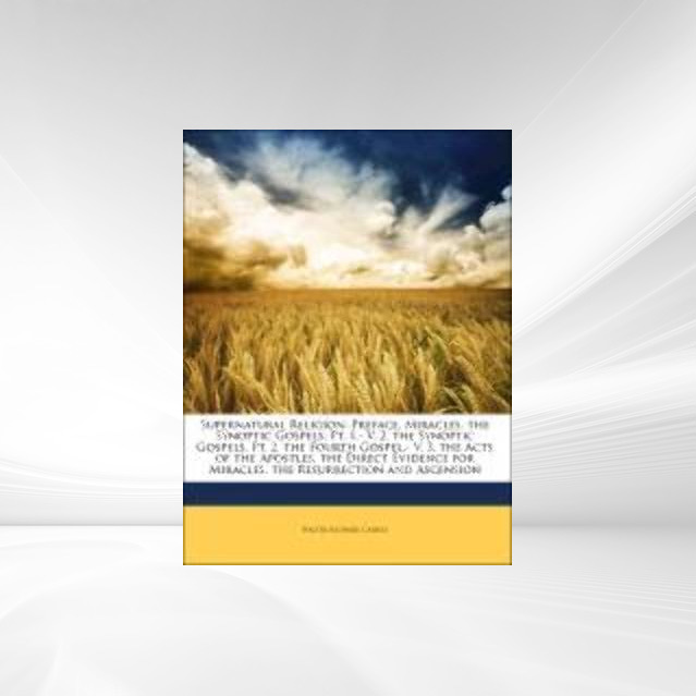 Supernatural Religion: Preface. Miracles. the Synoptic Gospels, Pt. 1.- V. 2. the Synoptic Gospels, Pt. 2. the Fourth Gospel.- V. 3. the Acts of t... - Nabu Press
