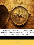 Feuerbach, Ludwig: Das Wesen des Glaubens im Sinne Luther´s: Ein Beitrag zum Wesen des Christenthums.