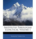 Institutio Theologiae Elencticae, Volume 1 - Franois Turrettini