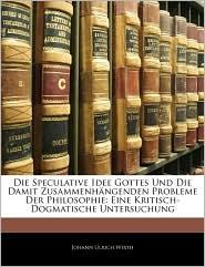 Die Speculative Idee Gottes Und Die Damit Zusammenhangenden Probleme Der Philosophie - Johann Ulrich Wirth
