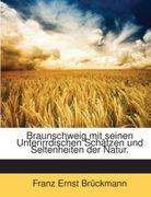 Brückmann, Franz Ernst: Braunschweig mit seinen Unterirrdischen Schätzen und Seltenheiten der Natur.