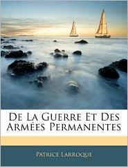 De La Guerre Et Des ArmaEs Permanentes - Patrice Larroque