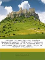 Township and Borough: Being the Ford Lectures Delivered in the University of Oxford in the October Term of 1897. Together with an Appendix of Notes Relating to the History of the Town of Cambridge