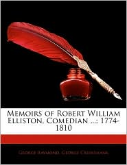 Memoirs Of Robert William Elliston, Comedian. - George Raymond, George Cruikshank