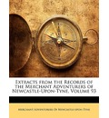 Extracts from the Records of the Merchant Adventurers of Newcastle-Upon-Tyne, Volume 93 - Adventurers Of Newcastle-Upon-T Merchant Adventurers of Newcastle-Upon-T
