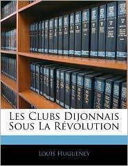 Les Clubs Dijonnais Sous La Revolution - Louis Hugueney