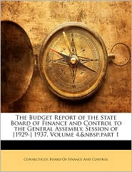 The Budget Report Of The State Board Of Finance And Control To The General Assembly, Session Of [1929-] 1937, Volume 4,&Nbsp;Part 1
