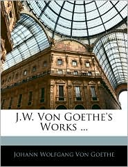 J.W. Von Goethe's Works. - Johann Wolfgang von Goethe