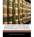 A Descriptive Catalogue of Manuscripts in the Libraries of the University of Chicago - Of Chicago Library University of Chicago Library