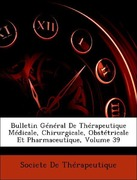 De Thérapeutique, Societe: Bulletin Général De Thérapeutique Médicale, Chirurgicale, Obstétricale Et Pharmaceutique, Volume 39