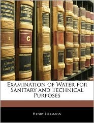 Examination Of Water For Sanitary And Technical Purposes - Henry Leffmann