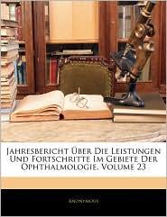 Jahresbericht ABer Die Leistungen Und Fortschritte Im Gebiete Der Ophthalmologie, Volume 23 - Anonymous