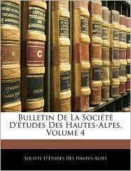 Bulletin De La SociaTa D'ATudes Des Hautes-Alpes, Volume 4 - SociaTa D'ATudes Des Hautes-Alpes