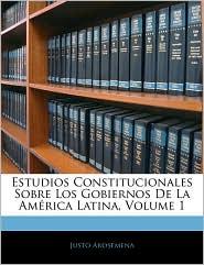 Estudios Constitucionales Sobre Los Gobiernos De La AmaRica Latina, Volume 1 - Justo Arosemena
