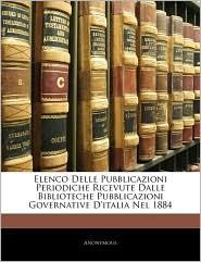 Elenco Delle Pubblicazioni Periodiche Ricevute Dalle Biblioteche Pubblicazioni Governative D'italia Nel 1884 - Anonymous