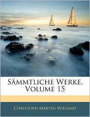 Sanmmtliche Werke, Volume 15 - Christoph Martin Wieland