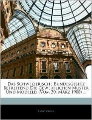 Das Schweizerische Bundesgesetz Betreffend Die Gewerblichen Muster Und Modelle - Ernst Guyer
