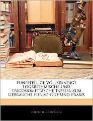 Fa'Nfstellige Vollstanndige Logarithmische Und Trigonometrische Tafeln. Zum Gebrauche Fa'R Schule Und Praxis - Friedrich Gustav Gauss