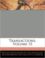 Transactions, Volume 15 - Created by British Association of Gas Managers, Created by London Incorporated Gas Institute