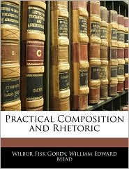 Practical Composition And Rhetoric - Wilber Fisk Gordy, William Edward Mead