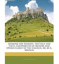 Sermons for Sundays, Festivals and Fasts, Contributed by Bishops and Other Clergy of the Church, Ed. by A. Watson - Alexander Watson