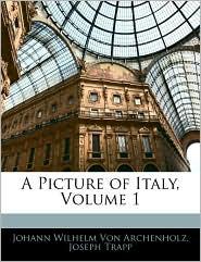 A Picture Of Italy, Volume 1 - Johann Wilhelm Von Archenholtz, Joseph Trapp