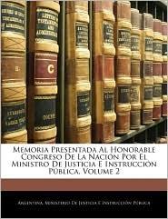 Memoria Presentada Al Honorable Congreso De La NaciaN Por El Ministro De Justicia E InstrucciaN PaBlica, Volume 2 - Argentina. Ministerio De Justicia E Inst