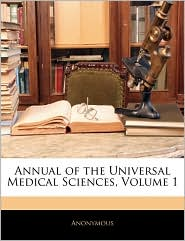Annual Of The Universal Medical Sciences, Volume 1 - Anonymous