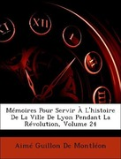 De Montléon, Aimé Guillon: Mémoires Pour Servir À L´histoire De La Ville De Lyon Pendant La Révolution, Volume 24