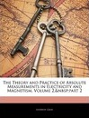 The Theory and Practice of Absolute Measurements in Electricity and Magnetism, Volume 2, Part 2 - Andrew Gray   D.D