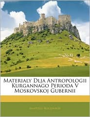 Materialy Dlja Antropologii Kurgannago Perioda V Moskovskoj Gubernii - Anatolij Bogdanov