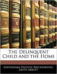 The Delinquent Child And The Home - Sophonisba Preston Breckinridge, Edith Abbott