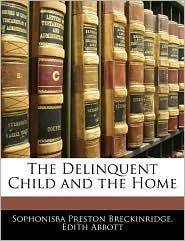 The Delinquent Child And The Home - Sophonisba Preston Breckinridge, Edith Abbott