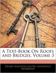 A Text-Book on Roofs and Bridges, Volume 3 - Henry Sylvester Jacoby, Mansfield Merriman