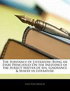 The Substance of Literature: Being an Essay Principally on the Influence of the Subject Matter of Sin, Ignorance & Misery in Literature