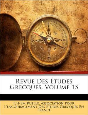 Revue Des Etudes Grecques, Volume 15 - Charles Emile Ruelle, Created by Association Pour L'Encouragement Des T.