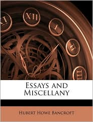 Essays and Miscellany - Hubert Howe Bancroft