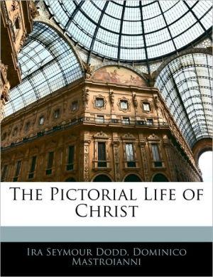 The Pictorial Life Of Christ - Ira Seymour Dodd, Dominico Mastroianni