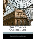 The Story of Goethe's Life - George Henry Lewes