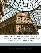 The Invention of Printing: A Series of Four Lectures Delivered in the Lent Term of 1897