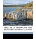 The Life of Reason; Or, the Phases of Human Progress - Professor George Santayana