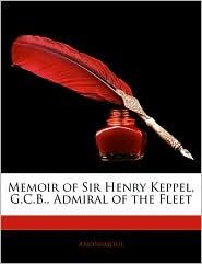 Memoir Of Sir Henry Keppel, G.C.B, Admiral Of The Fleet - Anonymous