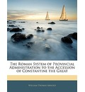 The Roman System of Provincial Administration to the Accession of Constantine the Great - William Thomas Arnold