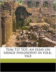 Tom Tit Tot; An Essay on Savage Philosophy in Folk-Tale - Edward Clodd