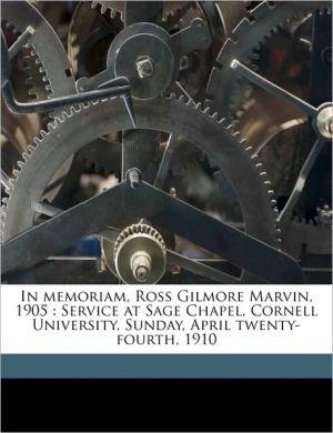 In Memoriam, Ross Gilmore Marvin, 1905: Service at Sage Chapel, Cornell University, Sunday, April Twenty-Fourth, 1910