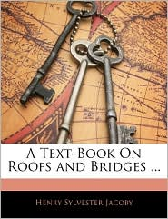A Text-Book On Roofs And Bridges. - Henry Sylvester Jacoby